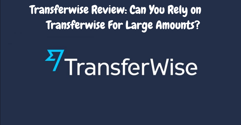 Transferwise Review: Can You Rely on Transferwise For Large Amounts?